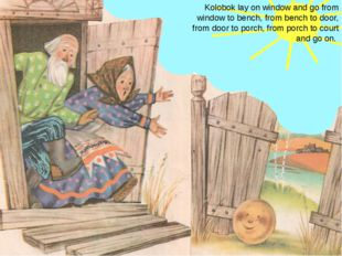 Kolobok lay on window and go from window to bench, from bench to door, from d