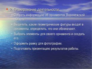 2. Планирование деятельности: Собрать информацию об орнаментах Воронежской об