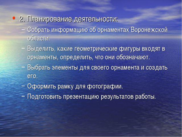 2. Планирование деятельности: Собрать информацию об орнаментах Воронежской об...