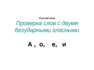 Русский язык Проверка слов с двумя безударными гласными А , о, е, и