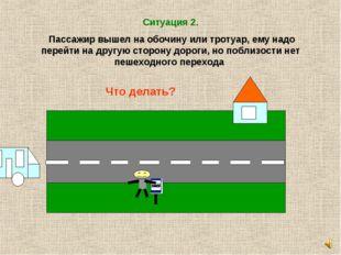 Ситуация 2. Пассажир вышел на обочину или тротуар, ему надо перейти на другую