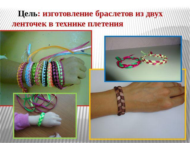 Цель: изготовление браслетов из двух ленточек в технике плетения