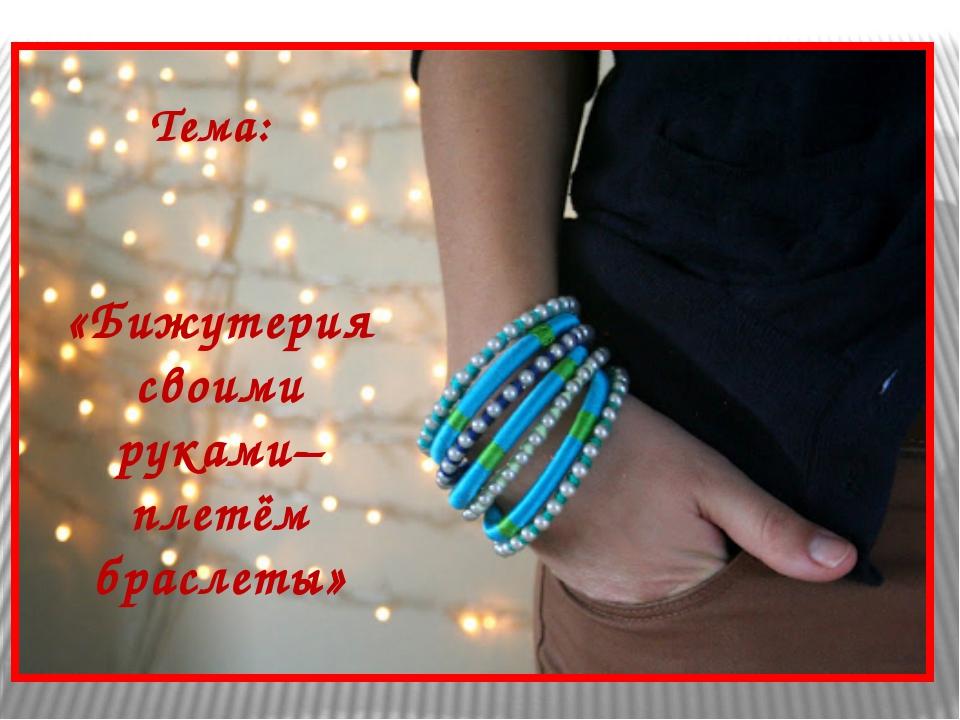 «Бижутерия своими руками– плетём браслеты» Тема: