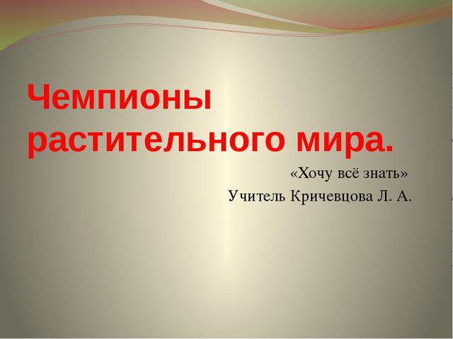 Чемпионы растительного мира. «Хочу всё знать» Учитель Кричевцова Л. А.