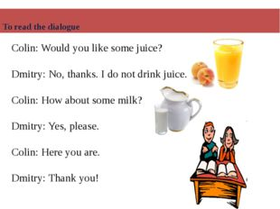 Colin: Would you like some juice? Dmitry: No, thanks. I do not drink juice. C