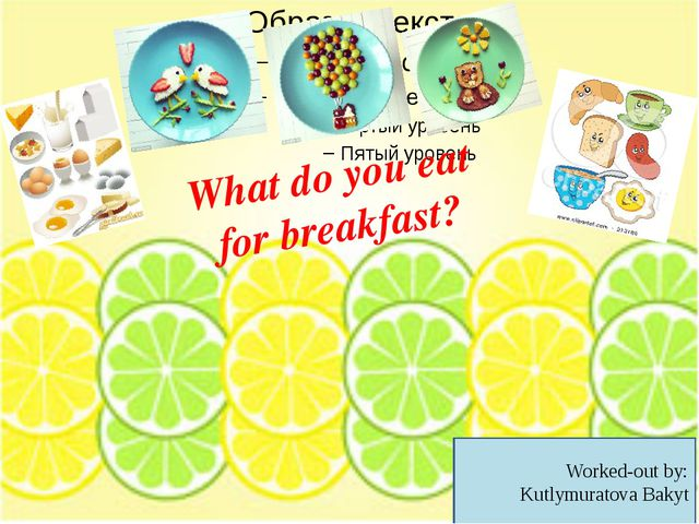 What do you eat for breakfast? Worked-out by: Kutlymuratova Bakyt