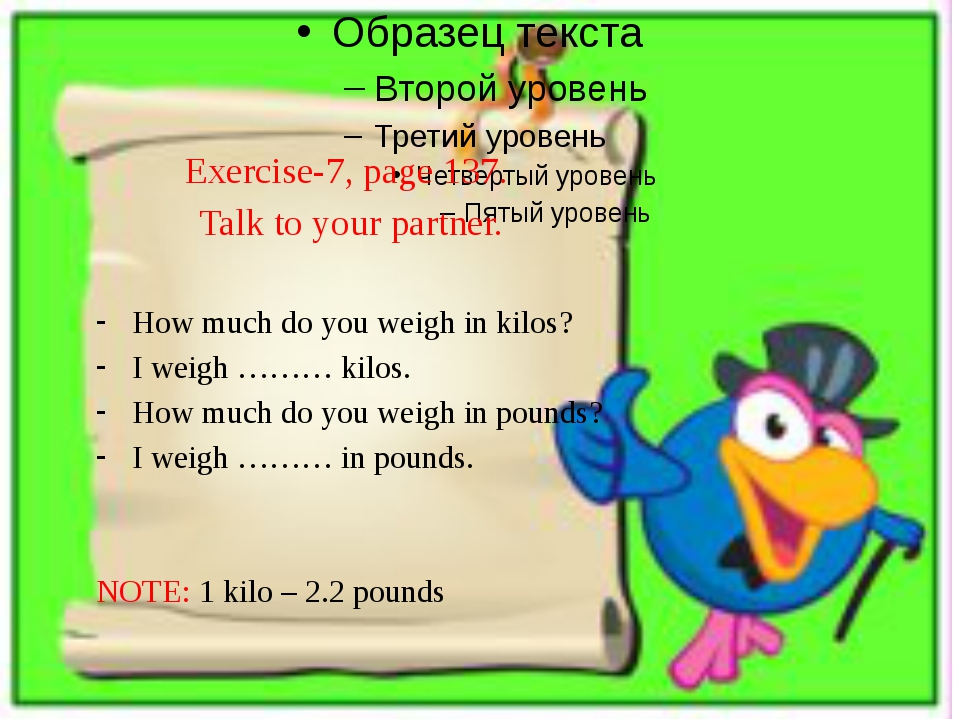 Exercise-7, page 137. Talk to your partner. How much do you weigh in kilos? I...