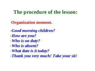 The procedure of the lesson: Organization moment. -Good morning children? -H
