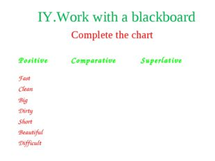 Complete the chart ІY.Work with a blackboard Positive Comparative Superlati