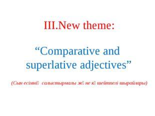 """ІІІ.New theme: """"Comparative and superlative adjectives"""" (Сын есімнің салыстыр"""