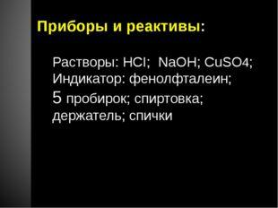 Приборы и реактивы: Растворы: HCI; NaOH; CuSO4; Индикатор: фенолфталеин; 5 пр