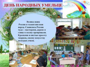 ДЕНЬ НАРОДНЫХ УМЕЛЬЦЕВ  Велика наша Россия и талантлив наш народ. Славилась