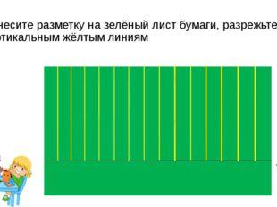 Нанесите разметку на зелёный лист бумаги, разрежьте по вертикальным жёлтым ли
