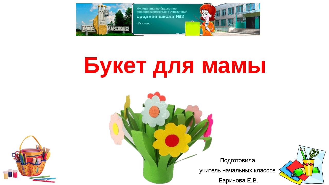 Подготовила учитель начальных классов Баринова Е.В. Букет для мамы