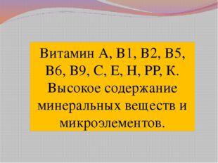 Витамин А, В1, В2, В5, В6, В9, С, Е, Н, РР, К. Высокое содержание минеральных