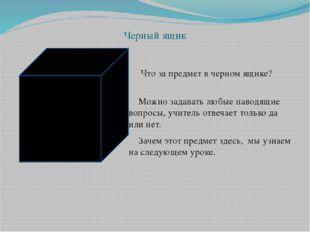 Черный ящик Что за предмет в черном ящике? Можно задавать любые наводящие воп