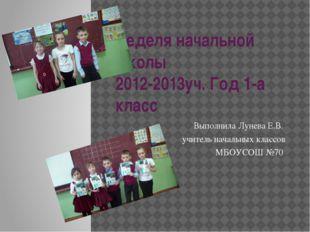 Неделя начальной школы 2012-2013уч. Год 1-а класс Выполнила Лунева Е.В. учите
