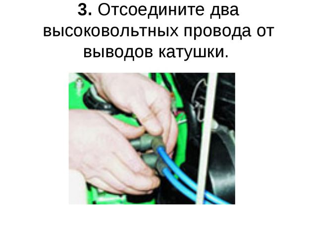 3. Отсоедините два высоковольтных провода от выводов катушки.