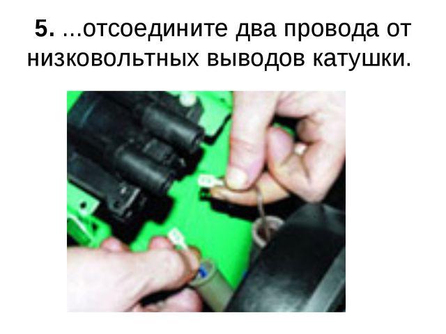 5. ...отсоедините два провода от низковольтных выводов катушки.