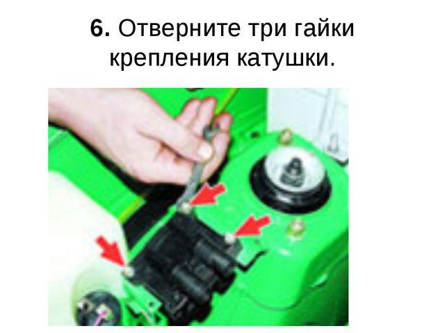 6. Отверните три гайки крепления катушки.