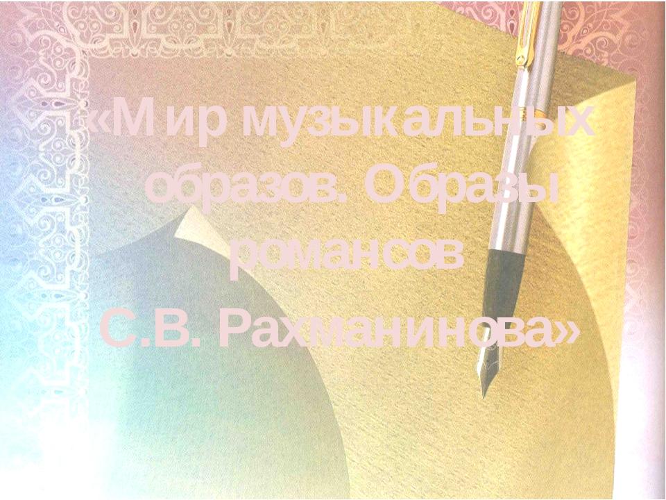 «Мир музыкальных образов. Образы романсов С.В. Рахманинова»