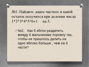 №1. Найдите ,какое частное и какой остаток получится при делении числа 1*2*3*