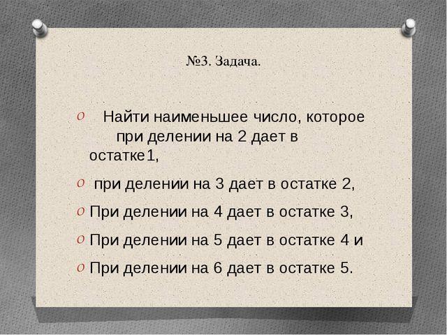 №3. Задача. Найти наименьшее число, которое при делении на 2 дает в остатке1,...