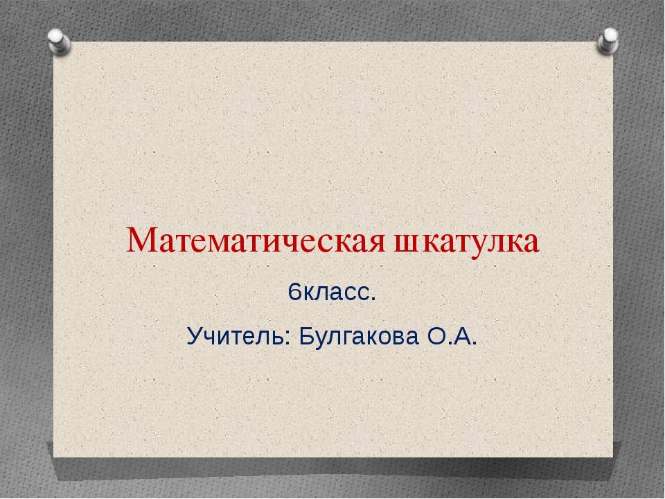 Математическая шкатулка 6класс. Учитель: Булгакова О.А.