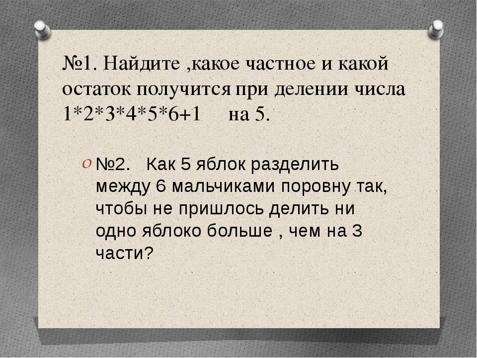 №1. Найдите ,какое частное и какой остаток получится при делении числа 1*2*3*...
