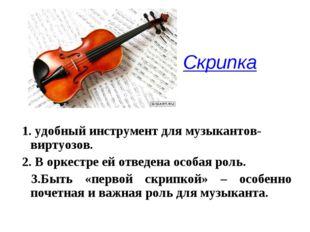 Скрипка  1. удобный инструмент для музыкантов-виртуозов. 2. В оркестре ей от