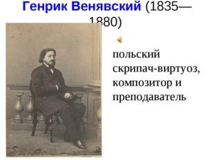 Генрик Венявский(1835—1880) польский скрипач-виртуоз, композитор и преподав