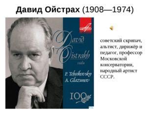 Давид Ойстрах(1908—1974) советский скрипач, альтист, дирижёр и педагог, про
