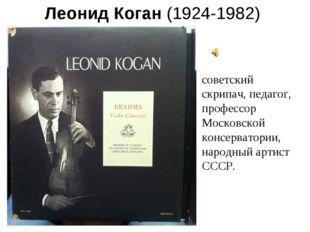 Леонид Коган(1924-1982) советский скрипач, педагог, профессор Московской кон
