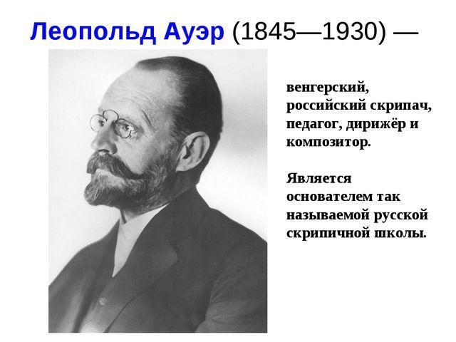 Леопольд Ауэр(1845—1930) — венгерский, российский скрипач, педагог, дирижё...