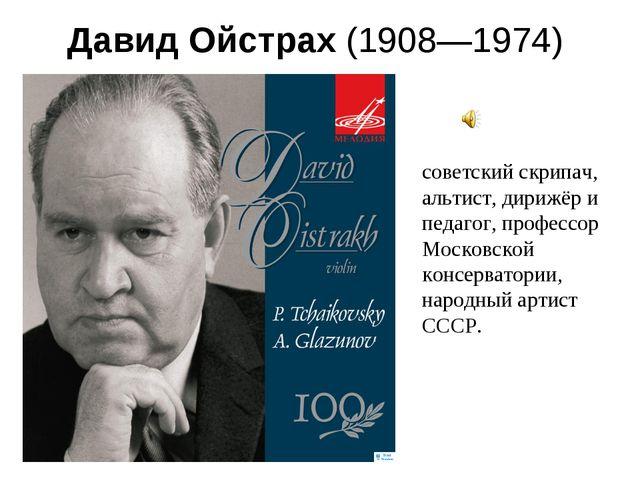 Давид Ойстрах(1908—1974) советский скрипач, альтист, дирижёр и педагог, про...