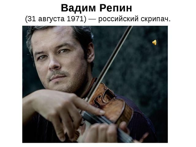 Вадим Репин (31 августа 1971)— российский скрипач.