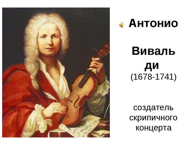 Антонио Вивальди (1678-1741) создатель скрипичного концерта