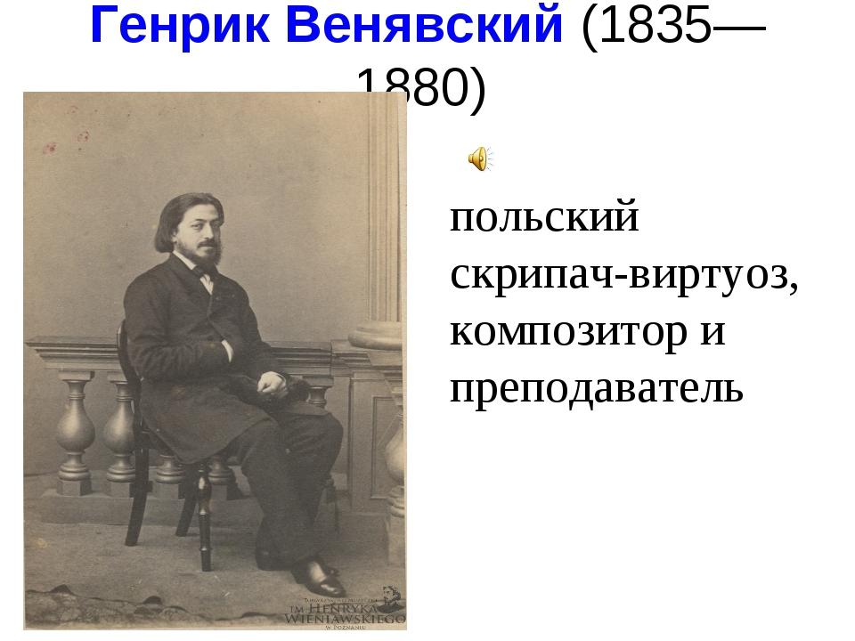 Генрик Венявский(1835—1880) польский скрипач-виртуоз, композитор и преподав...