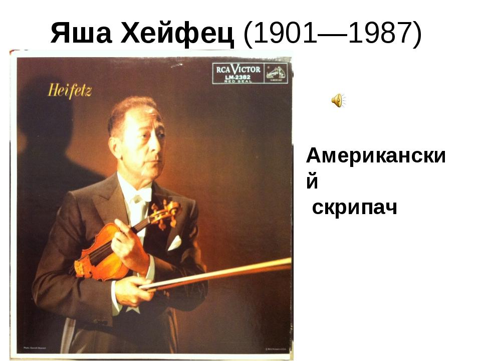 Яша Хейфец(1901—1987) Американский скрипач