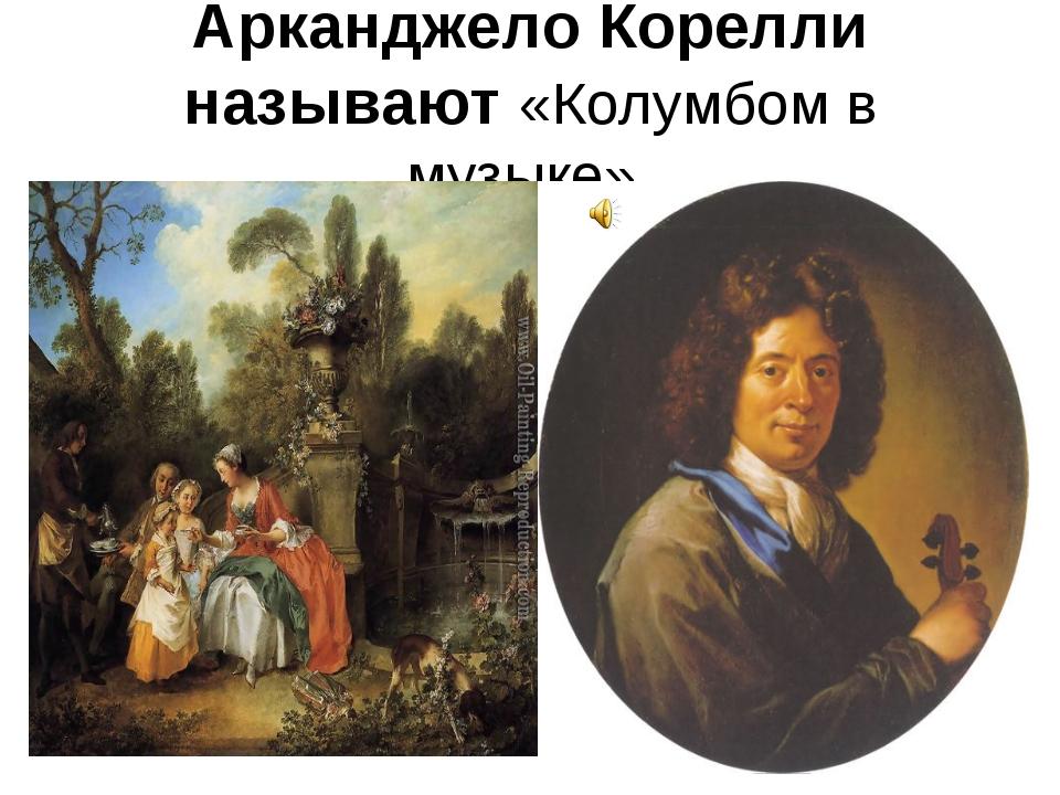 Арканджело Корелли называют «Колумбом в музыке».