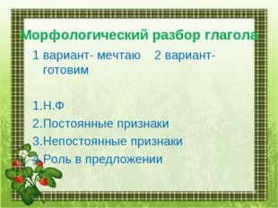 Морфологический разбор глагола 1 вариант- мечтаю 2 вариант- готовим 1.Н.Ф 2.