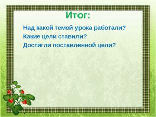 Итог: Над какой темой урока работали? Какие цели ставили? Достигли поставленн