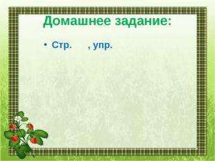 Домашнее задание: Стр. , упр.