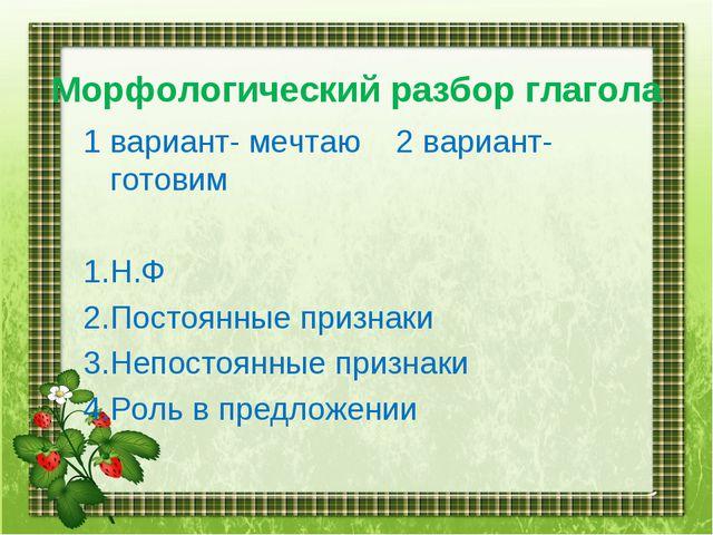 Морфологический разбор глагола 1 вариант- мечтаю 2 вариант- готовим 1.Н.Ф 2....