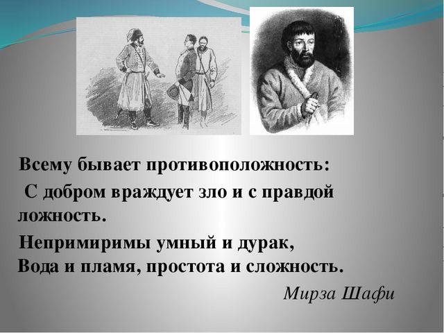 Всему бывает противоположность: С добром враждует зло и с правдой ложность....