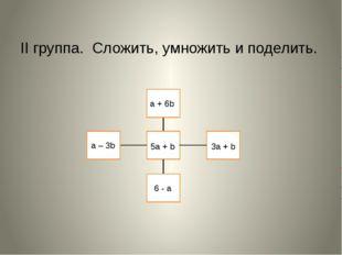 II группа. Сложить, умножить и поделить. a + 6b a – 3b 5a + b 6 - a 3a + b