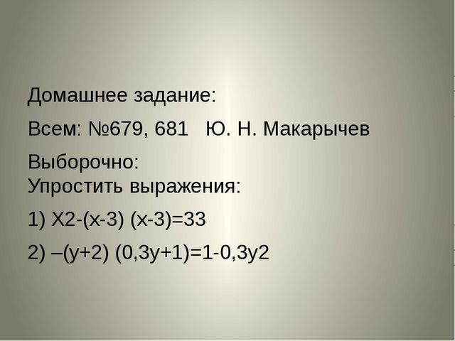 Домашнее задание: Всем: №679, 681 Ю. Н. Макарычев Выборочно: Упростить выраже...