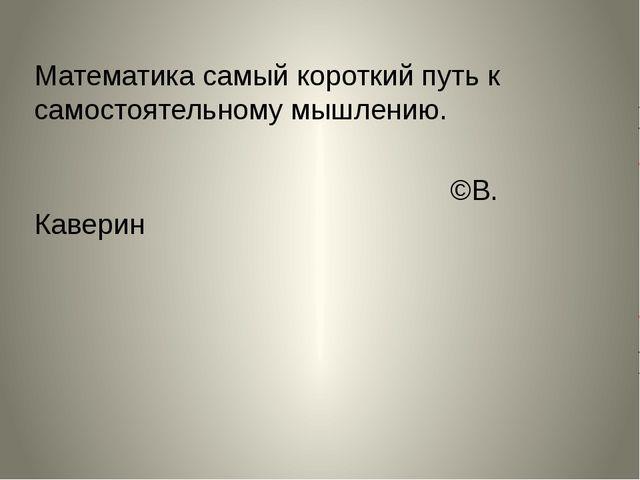 Математика самый короткий путь к самостоятельному мышлению. ©В. Каверин
