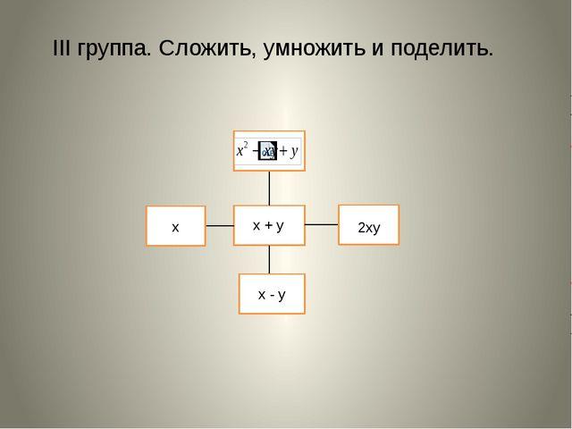 III группа. Сложить, умножить и поделить. x + y 2xy x x - y
