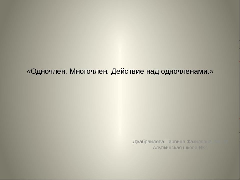 «Одночлен. Многочлен. Действие над одночленами.» Джабраилова Парвина Фазиловн...